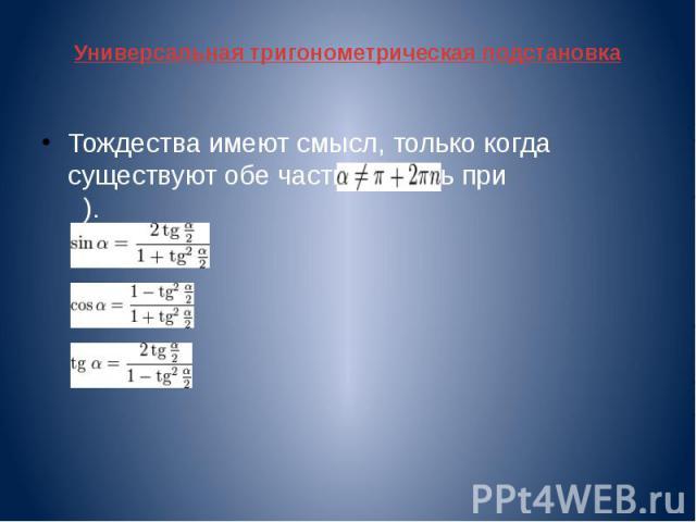 Универсальная тригонометрическая подстановка Тождества имеют смысл, только когда существуют обе части (то есть при ).