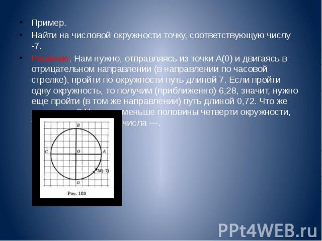 Пример. Пример. Найти на числовой окружности точку, соответствующую числу -7. Решение. Нам нужно, отправляясь из точки А(0) и двигаясь в отрицательном направлении (в направлении по часовой стрелке), пройти по окружности путь длиной 7. Если пройти од…