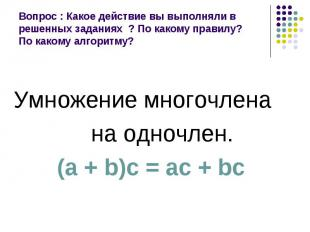 Умножение многочлена Умножение многочлена на одночлен. (а + b)с = ас + bс