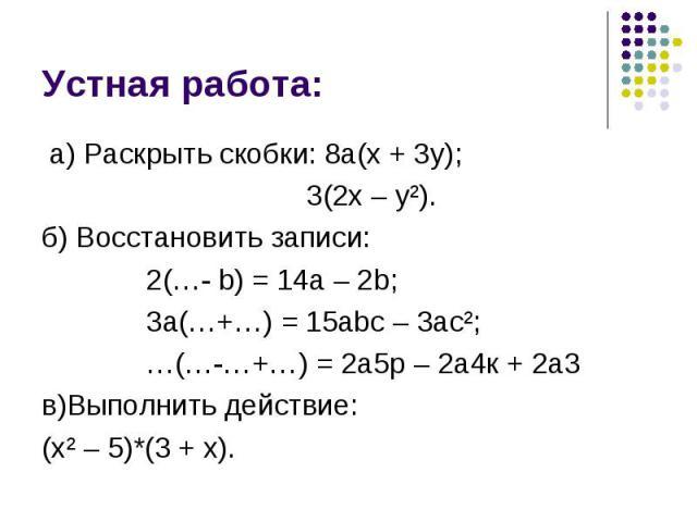 а) Раскрыть скобки: 8а(х + 3у); а) Раскрыть скобки: 8а(х + 3у); 3(2х – у²). б) Восстановить записи: 2(…- b) = 14а – 2b; 3а(…+…) = 15аbс – 3ас²; …(…-…+…) = 2а5р – 2а4к + 2а3 в)Выполнить действие: (х² – 5)*(3 + х).