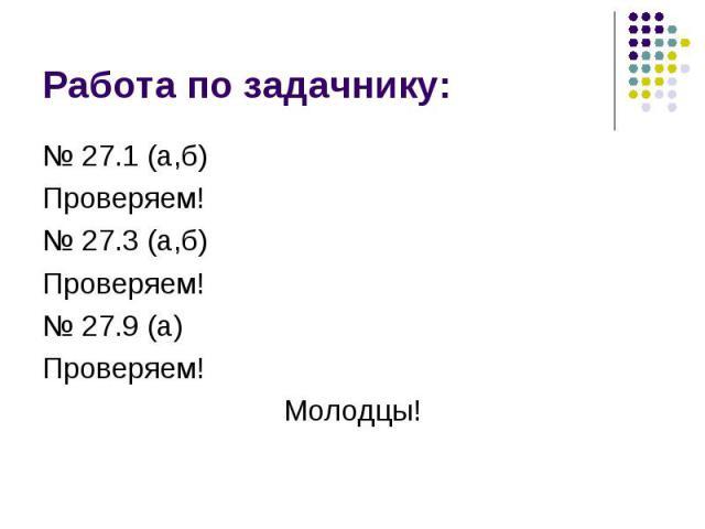 № 27.1 (а,б) № 27.1 (а,б) Проверяем! № 27.3 (а,б) Проверяем! № 27.9 (а) Проверяем! Молодцы!