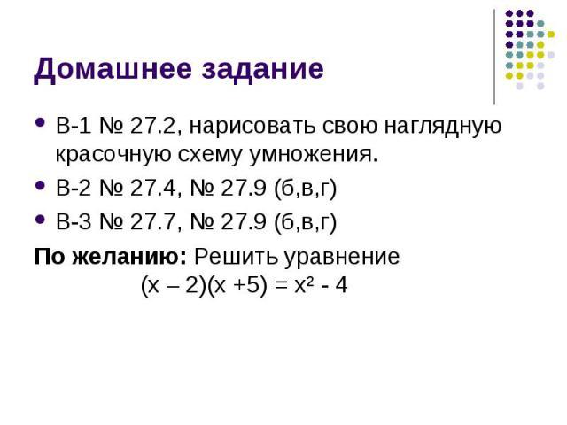 В-1 № 27.2, нарисовать свою наглядную красочную схему умножения. В-1 № 27.2, нарисовать свою наглядную красочную схему умножения. В-2 № 27.4, № 27.9 (б,в,г) В-3 № 27.7, № 27.9 (б,в,г) По желанию: Решить уравнение (х – 2)(х +5) = х² - 4