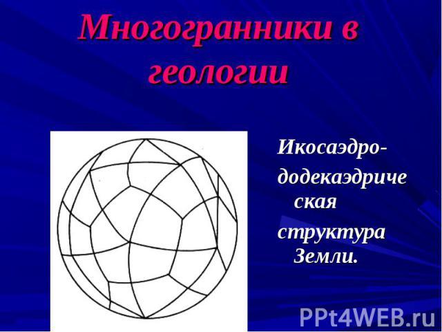 Икосаэдро- додекаэдрическая структура Земли.