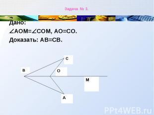 Дано: Дано: АОМ= СОМ, АО=СО. Доказать: АВ=СВ.