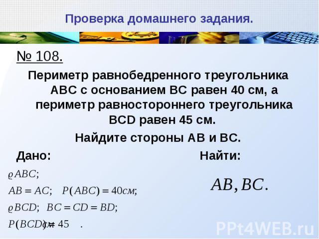 № 108. № 108. Периметр равнобедренного треугольника АВС с основанием ВС равен 40 см, а периметр равностороннего треугольника BCD равен 45 см. Найдите стороны АВ и ВС. Дано: Найти: