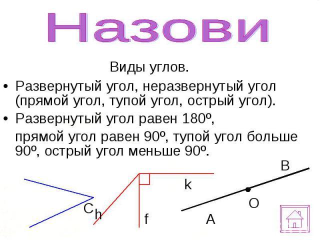 Виды углов. Виды углов. Развернутый угол, неразвернутый угол (прямой угол, тупой угол, острый угол). Развернутый угол равен 180º, прямой угол равен 90º, тупой угол больше 90º, острый угол меньше 90º.