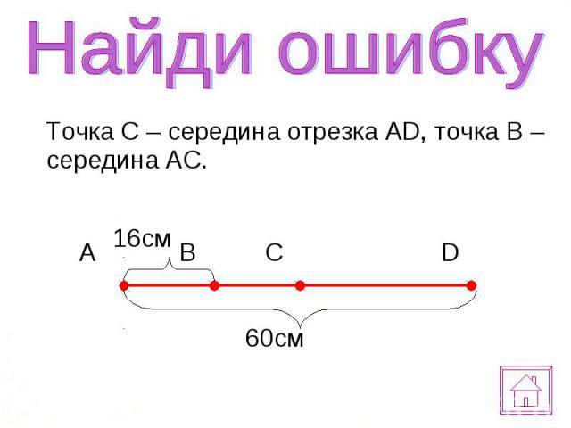 Точка С – середина отрезка AD, точка B – середина AC. Точка С – середина отрезка AD, точка B – середина AC.