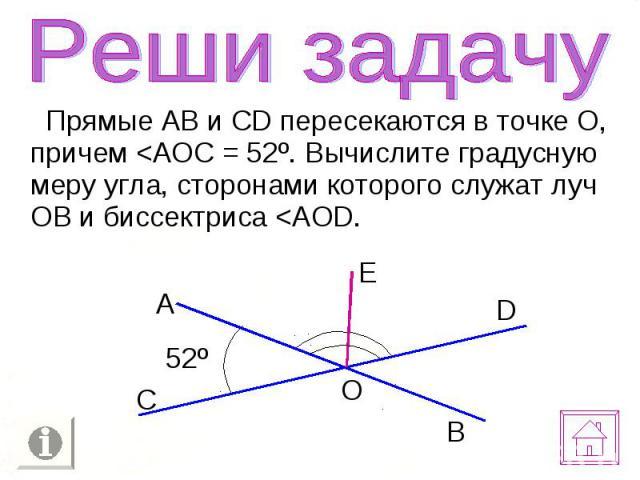 Прямые АВ и CD пересекаются в точке О, причем <АОС = 52º. Вычислите градусную меру угла, сторонами которого служат луч ОВ и биссектриса <AOD. Прямые АВ и CD пересекаются в точке О, причем <АОС = 52º. Вычислите градусную меру угла, сторонами…
