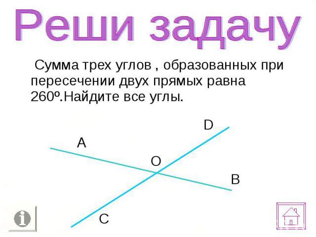 Сумма трех углов , образованных при пересечении двух прямых равна 260º.Найдите все углы. Сумма трех углов , образованных при пересечении двух прямых равна 260º.Найдите все углы.