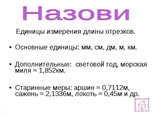 Единицы измерения длины отрезков. Единицы измерения длины отрезков. Основные единицы: мм, см, дм, м, км. Дополнительные: световой год, морская миля ≈ 1,852км. Старинные меры: аршин ≈ 0,7112м, сажень ≈ 2,1336м, локоть ≈ 0,45м и др.