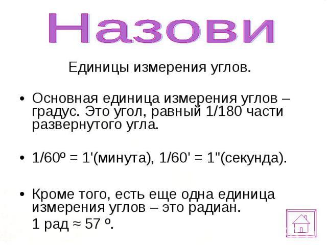 """Единицы измерения углов. Единицы измерения углов. Основная единица измерения углов – градус. Это угол, равный 1/180 части развернутого угла. 1/60º = 1'(минута), 1/60' = 1""""(секунда). Кроме того, есть еще одна единица измерения углов – это радиан…"""
