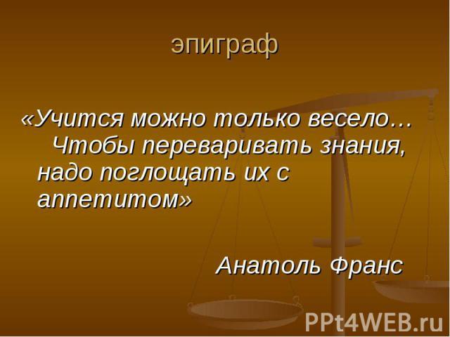 «Учится можно только весело… Чтобы переваривать знания, надо поглощать их с аппетитом» Анатоль Франс