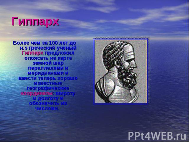 Более чем за 100 лет до н.э греческий ученый Гиппарх предложил опоясать на карте земной шар параллелями и меридианами и ввести теперь хорошо известные географические координаты: широту и долготу и обозначить их числами. Более чем за 100 лет до н.э г…