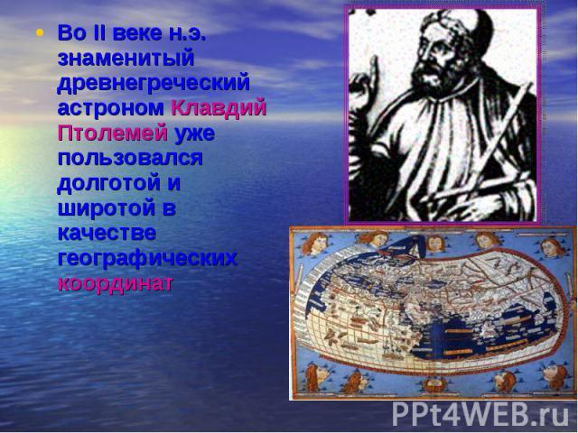 Во II веке н.э. знаменитый древнегреческий астроном Клавдий Птолемей уже пользовался долготой и широтой в качестве географических координат Во II веке н.э. знаменитый древнегреческий астроном Клавдий Птолемей уже пользовался долготой и широтой в кач…