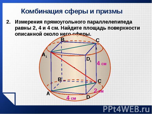 Измерения прямоугольного параллелепипеда равны 2, 4 и 4 см. Найдите площадь поверхности описанной около него сферы. Измерения прямоугольного параллелепипеда равны 2, 4 и 4 см. Найдите площадь поверхности описанной около него сферы.