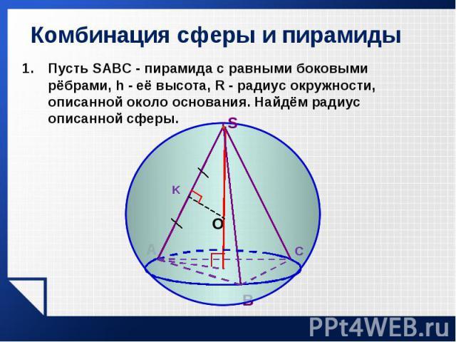 Пусть SABC - пирамида с равными боковыми рёбрами, h - её высота, R - радиус окружности, описанной около основания. Найдём радиус описанной сферы. Пусть SABC - пирамида с равными боковыми рёбрами, h - её высота, R - радиус окружности, описанной около…