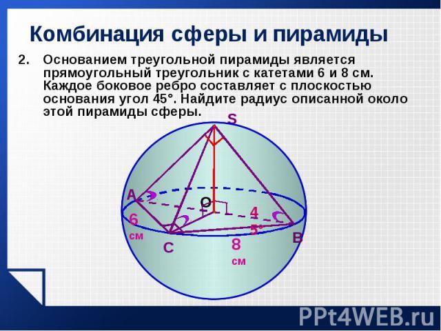 Основанием треугольной пирамиды является прямоугольный треугольник с катетами 6 и 8 см. Каждое боковое ребро составляет с плоскостью основания угол 45°. Найдите радиус описанной около этой пирамиды сферы. Основанием треугольной пирамиды является пря…