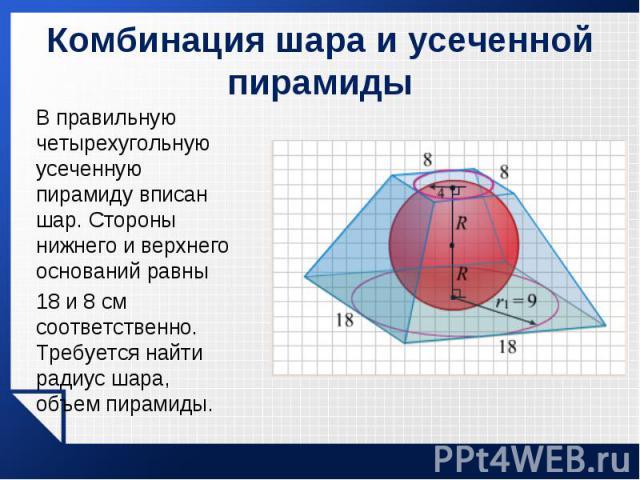 В правильную четырехугольную усеченную пирамиду вписан шар. Стороны нижнего и верхнего оснований равны В правильную четырехугольную усеченную пирамиду вписан шар. Стороны нижнего и верхнего оснований равны 18 и 8 см соответственно. Требуется найти р…