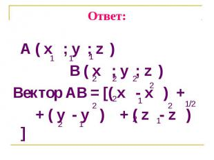 A ( x ; y ; z ) A ( x ; y ; z ) B ( x ; y ; z ) Вектор AB = [( x - x ) + + ( y -