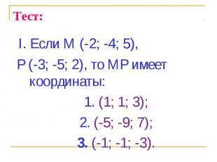 I. Если М (-2; -4; 5), I. Если М (-2; -4; 5), Р (-3; -5; 2), то МР имеет координ