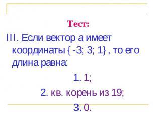 III. Если вектор а имеет координаты {-3; 3; 1}, то его длина равна: III. Если ве