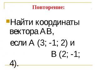 Найти координаты вектора АВ, Найти координаты вектора АВ, если А (3; -1; 2) и В