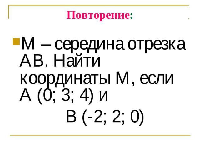 М – середина отрезка АВ. Найти координаты М, если А (0; 3; 4) и М – середина отрезка АВ. Найти координаты М, если А (0; 3; 4) и В (-2; 2; 0)