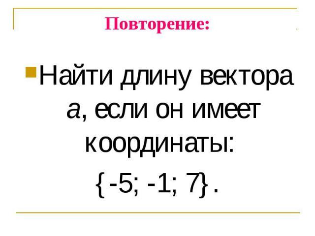 Найти длину вектора а, если он имеет координаты: Найти длину вектора а, если он имеет координаты: {-5; -1; 7}.