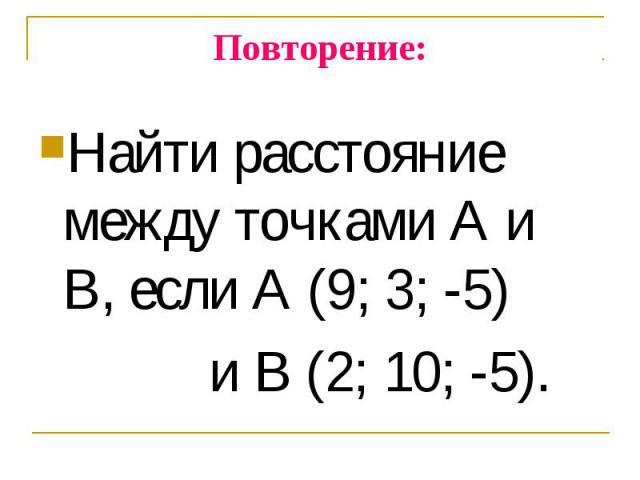 Найти расстояние между точками А и В, если А (9; 3; -5) Найти расстояние между точками А и В, если А (9; 3; -5) и В (2; 10; -5).