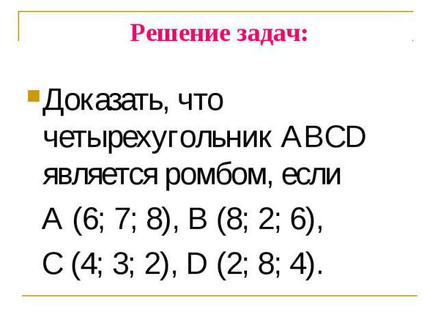 Доказать, что четырехугольник ABCD является ромбом, если Доказать, что четырехугольник ABCD является ромбом, если A (6; 7; 8), B (8; 2; 6), C (4; 3; 2), D (2; 8; 4).