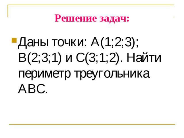 Даны точки: А(1;2;3); В(2;3;1) и С(3;1;2). Найти периметр треугольника АВС. Даны точки: А(1;2;3); В(2;3;1) и С(3;1;2). Найти периметр треугольника АВС.