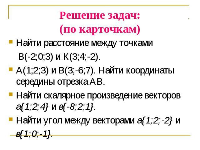 Найти расстояние между точками Найти расстояние между точками В(-2;0;3) и К(3;4;-2). А(1;2;3) и В(3;-6;7). Найти координаты середины отрезка АВ. Найти скалярное произведение векторов а{1;2;4} и в{-8;2;1}. Найти угол между векторами a{1;2;-2} и в{1;0;-1}.