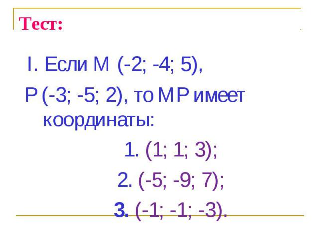 I. Если М (-2; -4; 5), I. Если М (-2; -4; 5), Р (-3; -5; 2), то МР имеет координаты: 1. (1; 1; 3); 2. (-5; -9; 7); 3. (-1; -1; -3).