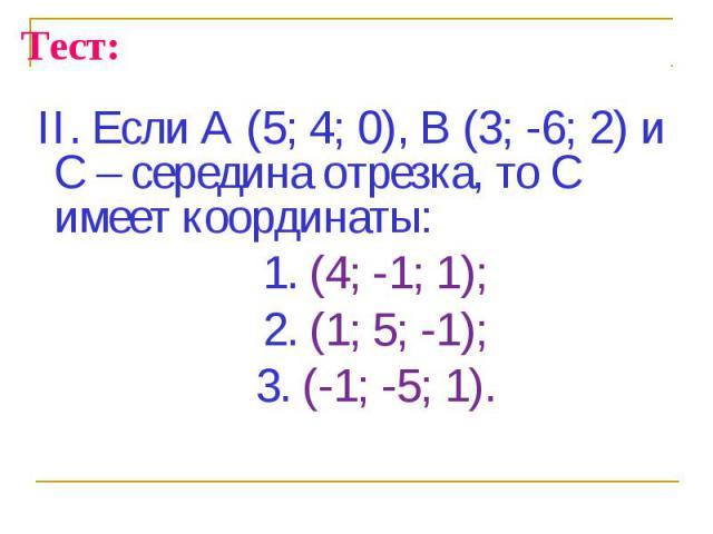 II. Если А (5; 4; 0), В (3; -6; 2) и С – середина отрезка, то С имеет координаты: II. Если А (5; 4; 0), В (3; -6; 2) и С – середина отрезка, то С имеет координаты: 1. (4; -1; 1); 2. (1; 5; -1); 3. (-1; -5; 1).