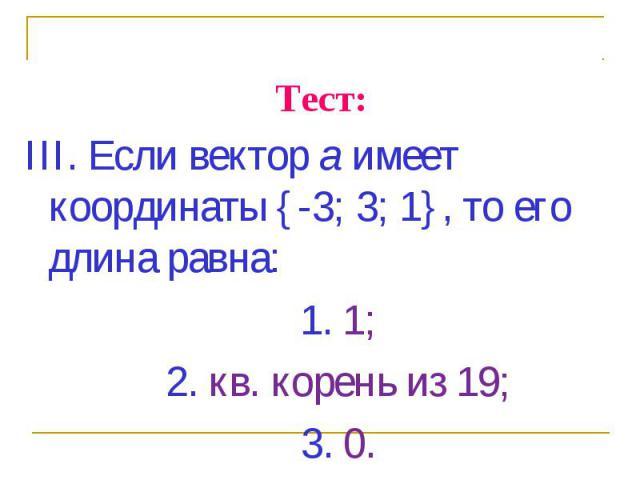 III. Если вектор а имеет координаты {-3; 3; 1}, то его длина равна: III. Если вектор а имеет координаты {-3; 3; 1}, то его длина равна: 1. 1; 2. кв. корень из 19; 3. 0.