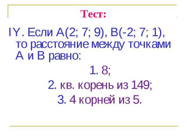 IY. Если А(2; 7; 9), В(-2; 7; 1), то расстояние между точками А и В равно: IY. Если А(2; 7; 9), В(-2; 7; 1), то расстояние между точками А и В равно: 1. 8; 2. кв. корень из 149; 3. 4 корней из 5.
