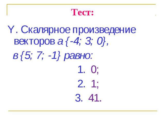 Y. Скалярное произведение векторов а {-4; 3; 0}, Y. Скалярное произведение векторов а {-4; 3; 0}, в {5; 7; -1} равно: 1. 0; 2. 1; 3. 41.