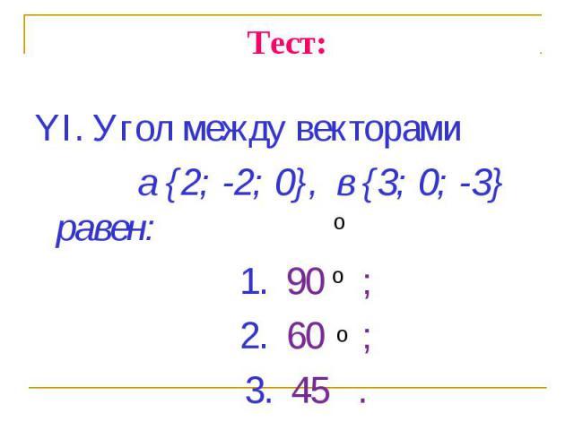 YI. Угол между векторами YI. Угол между векторами a {2; -2; 0}, в {3; 0; -3} равен: 1. 90 ; 2. 60 ; 3. 45 .