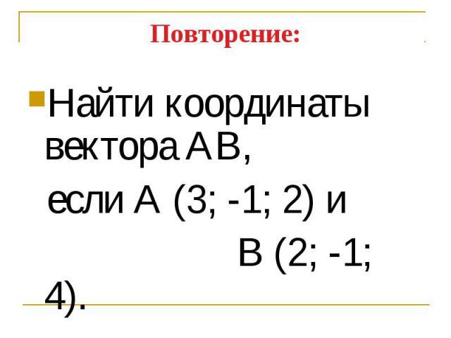 Найти координаты вектора АВ, Найти координаты вектора АВ, если А (3; -1; 2) и В (2; -1; 4).