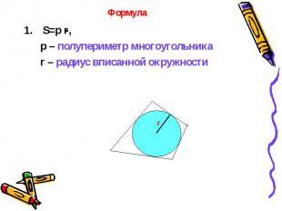 S=p r, S=p r, p – полупериметр многоугольника r – радиус вписанной окружности
