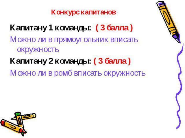 Капитану 1 команды: ( 3 балла ) Капитану 1 команды: ( 3 балла ) Можно ли в прямоугольник вписать окружность Капитану 2 команды: ( 3 балла ) Можно ли в ромб вписать окружность