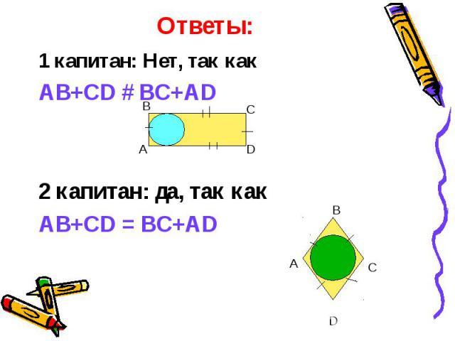 1 капитан: Нет, так как 1 капитан: Нет, так как AB+CD # BC+AD 2 капитан: да, так как AB+CD = BC+AD