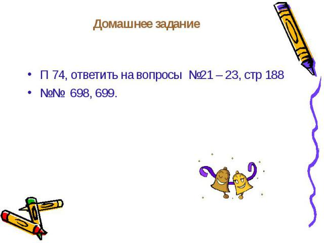 П 74, ответить на вопросы №21 – 23, стр 188 П 74, ответить на вопросы №21 – 23, стр 188 №№ 698, 699.