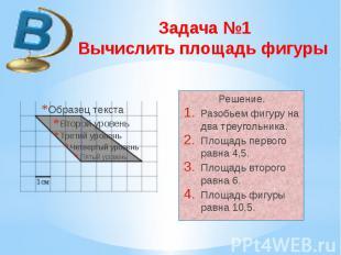 Задача №1 Вычислить площадь фигуры Решение. Разобьем фигуру на два треугольника.