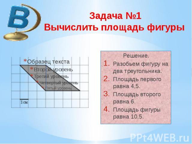 Задача №1 Вычислить площадь фигуры Решение. Разобьем фигуру на два треугольника. Площадь первого равна 4,5. Площадь второго равна 6. Площадь фигуры равна 10,5.