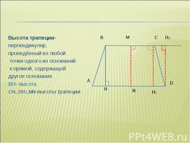 Высота трапеции- Высота трапеции- перпендикуляр, проведённый из любой точки одного из оснований к прямой, содержащей другое основание BH- высота CH1,DH2,MN-высоты трапеции