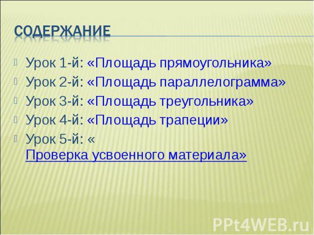Урок 1-й: «Площадь прямоугольника» Урок 1-й: «Площадь прямоугольника» Урок 2-й: «Площадь параллелограмма» Урок 3-й: «Площадь треугольника» Урок 4-й: «Площадь трапеции» Урок 5-й: «Проверка усвоенного материала»