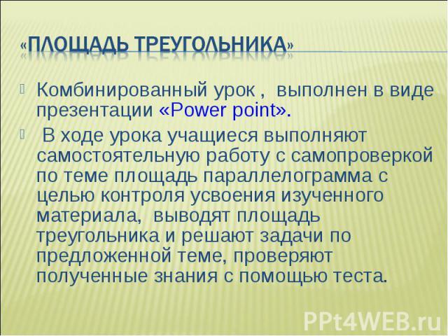 Комбинированный урок , выполнен в виде презентации «Power point». Комбинированный урок , выполнен в виде презентации «Power point». В ходе урока учащиеся выполняют самостоятельную работу с самопроверкой по теме площадь параллелограмма с целью контро…