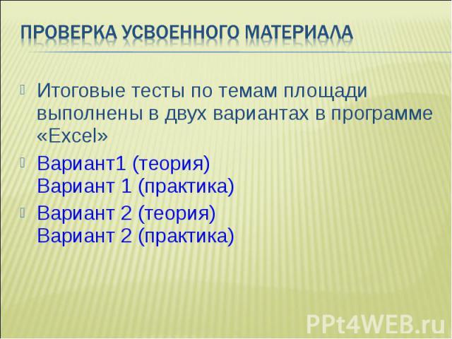 Итоговые тесты по темам площади выполнены в двух вариантах в программе «Excel» Итоговые тесты по темам площади выполнены в двух вариантах в программе «Excel» Вариант1 (теория) Вариант 1 (практика) Вариант 2 (теория) Вариант 2 (практика)