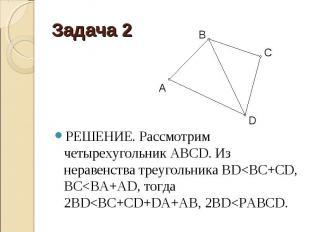 РЕШЕНИЕ. Рассмотрим четырехугольник АВСD. Из неравенства треугольника BD<BC+C